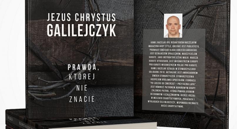"""Książka Kamila Bazelaka: """"Jezus Chrystus Galilejczyk-Prawda, której nie znacie"""""""